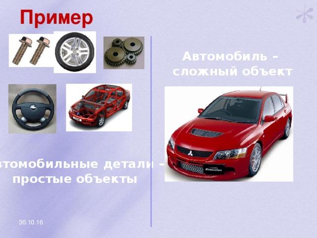 Пример Автомобиль – сложный объект Автомобильные детали – простые объекты 30.10.16
