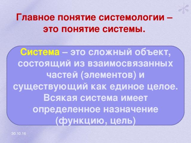 Главное понятие системологии – это понятие системы. Система – это сложный объект, состоящий из взаимосвязанных частей (элементов) и существующий как единое целое. Всякая система имеет определенное назначение (функцию, цель) 30.10.16