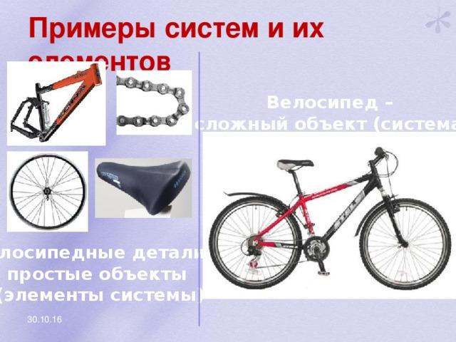 Примеры систем и их элементов Велосипед – сложный объект (система) Велосипедные детали – простые объекты (элементы системы) 30.10.16