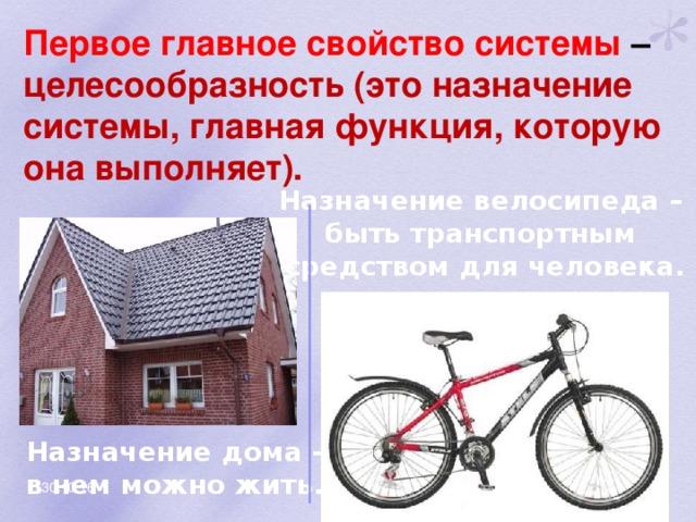 Первое главное свойство системы – целесообразность (это назначение системы, главная функция, которую она выполняет). Назначение велосипеда – быть транспортным средством для человека. Назначение дома – в нем можно жить. 30.10.16