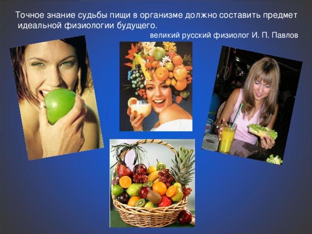 Точное знание судьбы пищи в организме должно составить предмет  идеальной физиологии будущего.  великий русский физиолог И. П. Павлов