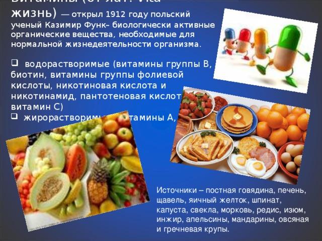 Витамины (от лат. Vita – жизнь) — открыл 1912 году польский ученый Казимир Функ– биологически активные органические вещества, необходимые для нормальной жизнедеятельности организма.  водорастворимые (витамины группы В, биотин, витамины группы фолиевой кислоты, никотиновая кислота и никотинамид, пантотеновая кислота и витамин С)  жирорастворимые (витамины А, D, Е и К) Источники – постная говядина, печень, щавель, яичный желток, шпинат, капуста, свекла, морковь, редис, изюм, инжир, апельсины, мандарины, овсяная и гречневая крупы.
