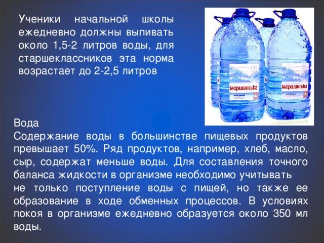 Ученики начальной школы ежедневно должны выпивать около 1,5-2 литров воды, для старшеклассников эта норма возрастает до 2-2,5 литров Вода Содержание воды в большинстве пищевых продуктов превышает 50%. Ряд продуктов, например, хлеб, масло, сыр, содержат меньше воды. Для составления точного баланса жидкости в организме необходимо учитывать не только поступление воды с пищей, но также ее образование в ходе обменных процессов. В условиях покоя в организме ежедневно образуется около 350 мл воды.
