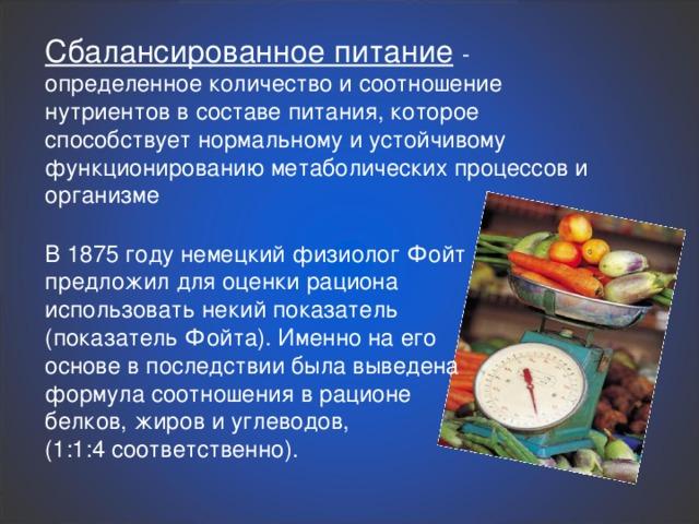 Сбалансированное питание  - определенное количество и соотношение нутриентов в составе питания, которое способствует нормальному и устойчивому функционированию метаболических процессов и организме В 1875 году немецкий физиолог Фойт предложил для оценки рациона использовать некий показатель (показатель Фойта). Именно на его основе в последствии была выведена формула соотношения в рационе белков, жиров и углеводов, (1:1:4 соответственно).