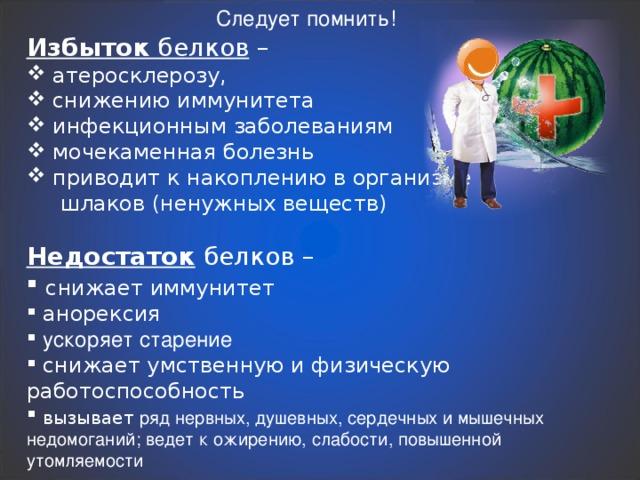 Следует помнить! Избыток белков –  атеросклерозу,  снижению иммунитета  инфекционным заболеваниям  мочекаменная болезнь  приводит к накоплению в организме  шлаков (ненужных веществ) Недостаток белков –