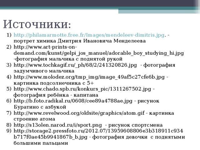 Источники: http://philamarmotte.free.fr/Images/mendeleev-dimitris.jpg . - портрет химика Дмитрия Ивановича Менделеева http://www.art-prints-on-demand.com/kunst/gelpi_jos_manuel/adorable_boy_studying_hi.jpg -фотография мальчика с поднятой рукой http://www.tochkagif.ru/_ph/68/2/241320826.jpg - фотография задумчивого мальчика http://www.molodez.org/tmp_img/image_49af5c27cfe6b.jpg - картинка подсолнечника с 5+ http://www.chado.spb.ru/konkurs_pic/1311267502.jpg - фотография ребёнка - капитана http://b.foto.radikal.ru/0608/cee89a4788ae.jpg - рисунок Буратино с азбукой http://www.revelwood.org/oldsite/graphics/atom.gif - картинка строение атома http://s13olen.narod.ru/i/sport.png - рисунок спортсмена http://storage2.pressfoto.ru/2012.07/13959608806e3b318911c934b717f0ae45b9941867b_b.jpg - фотография девочки с поднятыми большими пальцами