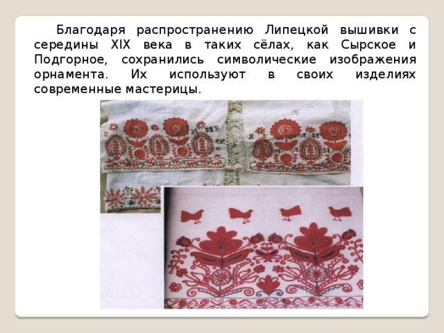 Благодаря распространению Липецкой вышивки с середины XIX века в таких сёлах, как Сырское и Подгорное, сохранились символические изображения орнамента. Их используют в своих изделиях современные мастерицы.