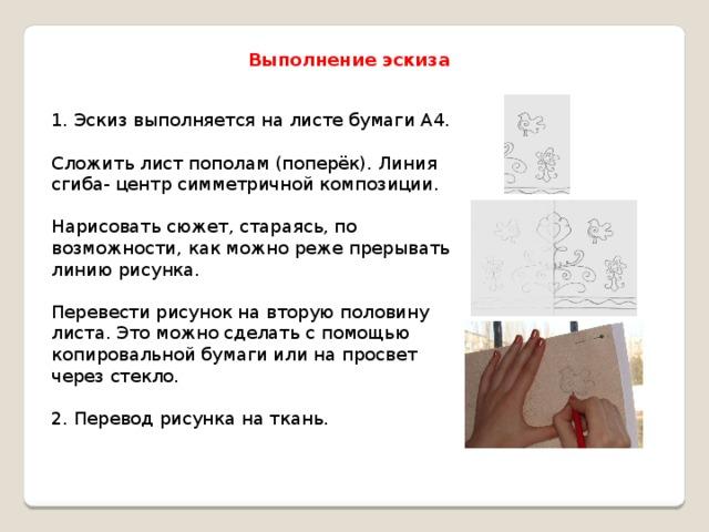 Выполнение эскиза 1. Эскиз выполняется на листе бумаги А4. Сложить лист пополам (поперёк). Линия сгиба- центр симметричной композиции. Нарисовать сюжет, стараясь, по возможности, как можно реже прерывать линию рисунка. Перевести рисунок на вторую половину листа. Это можно сделать с помощью копировальной бумаги или на просвет через стекло. 2. Перевод рисунка на ткань.