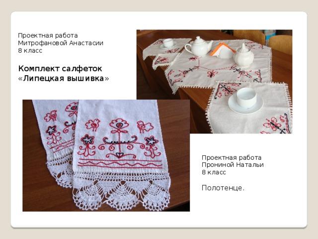 Проектная работа Митрофановой Анастасии 8 класс Комплект салфеток «Липецкая вышивка» Проектная работа Прониной Натальи 8 класс Полотенце.
