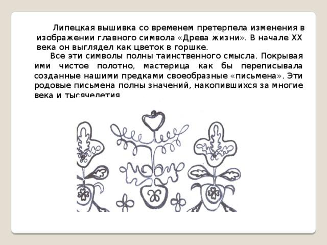 Липецкая вышивка со временем претерпела изменения в изображении главного символа «Древа жизни». В начале ХХ века он выглядел как цветок в горшке. Все эти символы полны таинственного смысла. Покрывая ими чистое полотно, мастерица как бы переписывала созданные нашими предками своеобразные «письмена». Эти родовые письмена полны значений, накопившихся за многие века и тысячелетия.
