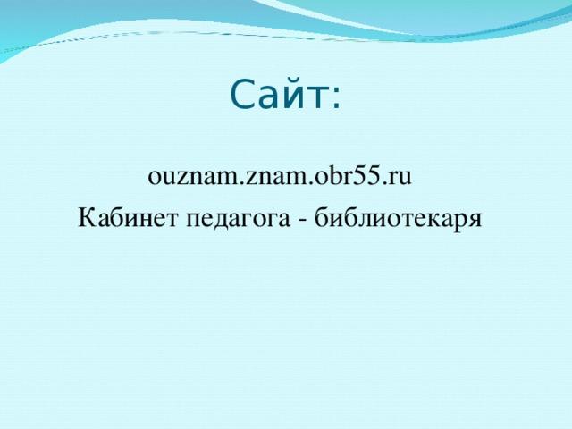 Сайт: ouznam.znam.obr55.ru Кабинет педагога - библиотекаря