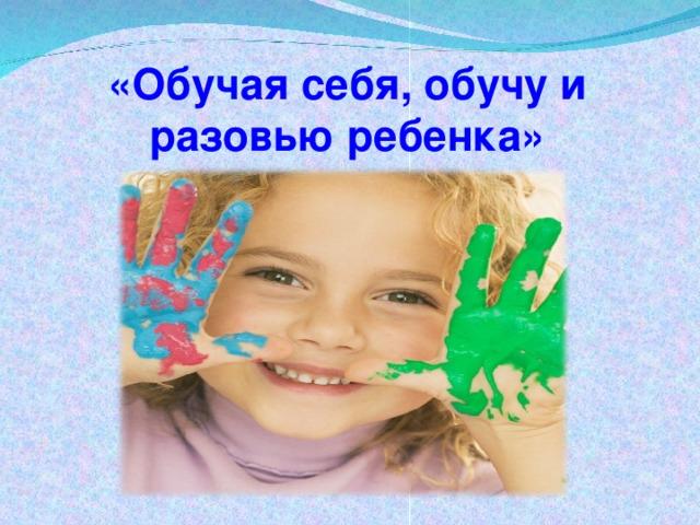 «Обучая себя, обучу и разовью ребенка»