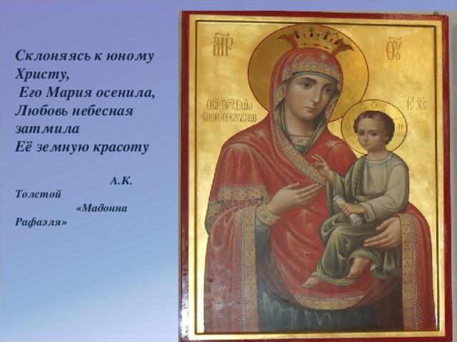 Склоняясь к юному Христу,  Его Мария осенила, Любовь небесная затмила Её земную красоту   А.К. Толстой  «Мадонна Рафаэля»