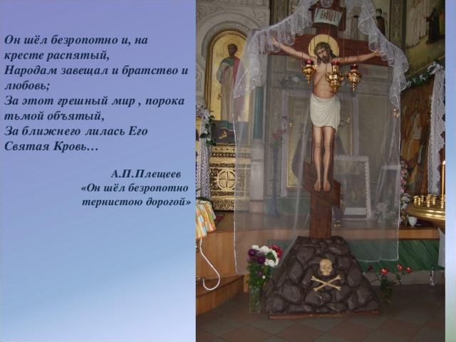 Он шёл безропотно и, на кресте распятый, Народам завещал и братство и любовь; За этот грешный мир , порока тьмой объятый, За ближнего лилась Его Святая Кровь…   А.П.Плещеев  «Он шёл безропотно тернистою дорогой»