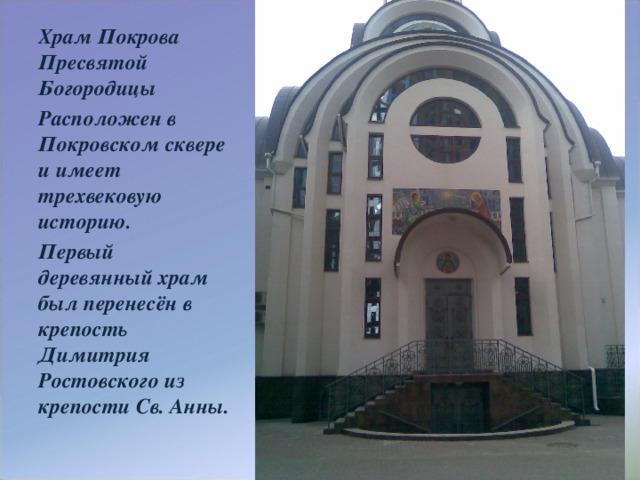 Храм Покрова Пресвятой Богородицы Расположен в Покровском сквере и имеет трехвековую историю. Первый деревянный храм был перенесён в крепость Димитрия Ростовского из крепости Св. Анны.