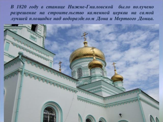 В 1820 году в станице Нижне-Гниловской было получено разрешение на строительство каменной церкви на самой лучшей площадке над водоразделом Дона и Мертвого Донца.