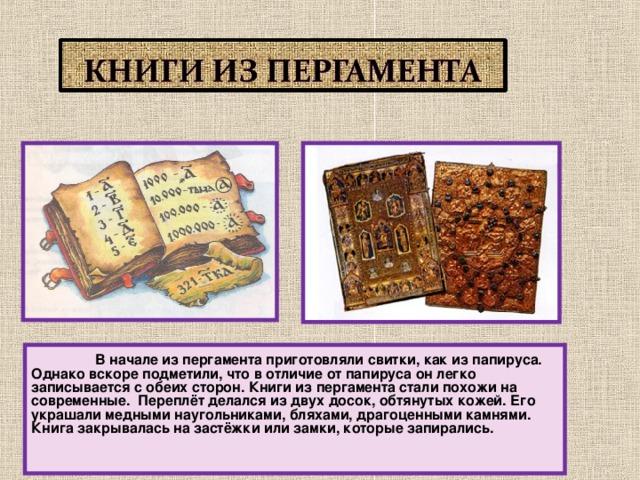 В начале из пергамента приготовляли свитки, как из папируса. Однако вскоре подметили, что в отличие от папируса он легко записывается с обеих сторон. Книги из пергамента стали похожи на современные. Переплёт делался из двух досок, обтянутых кожей. Его украшали медными наугольниками, бляхами, драгоценными камнями. Книга закрывалась на застёжки или замки, которые запирались.