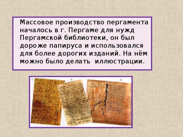 Массовое производство пергамента началось в г. Пергаме для нужд Пергамской библиотеки, он был дороже папируса и использовался для более дорогих изданий. На нём можно было делать иллюстрации.