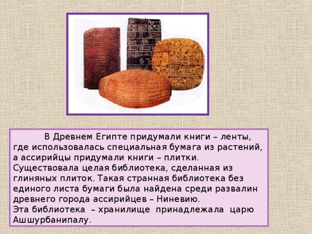 В Древнем Египте придумали книги – ленты, где использовалась специальная бумага из растений, а ассирийцы придумали книги – плитки. Существовала целая библиотека, сделанная из глиняных плиток. Такая странная библиотека без единого листа бумаги была найдена среди развалин древнего города ассирийцев – Ниневию. Эта библиотека – хранилище принадлежала царю Ашшурбанипалу.