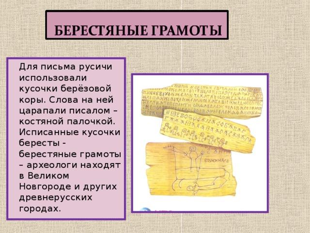 Для письма русичи использовали кусочки берёзовой коры. Слова на ней царапали писалом – костяной палочкой. Исписанные кусочки бересты - берестяные грамоты – археологи находят в Великом Новгороде и других древнерусских городах.