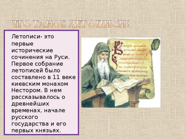 Летописи- это первые исторические сочинения на Руси. Первое собрание летописей было составлено в 11 веке киевским монахом Нестором. В нем рассказывалось о древнейших временах, начале русского государства и его первых князьях.
