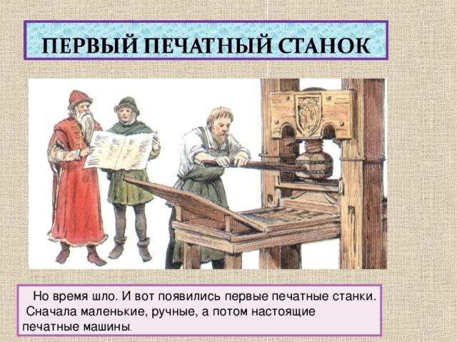 Но время шло. И вот появились первые печатные станки.  Сначала маленькие, ручные, а потом настоящие печатные машины .