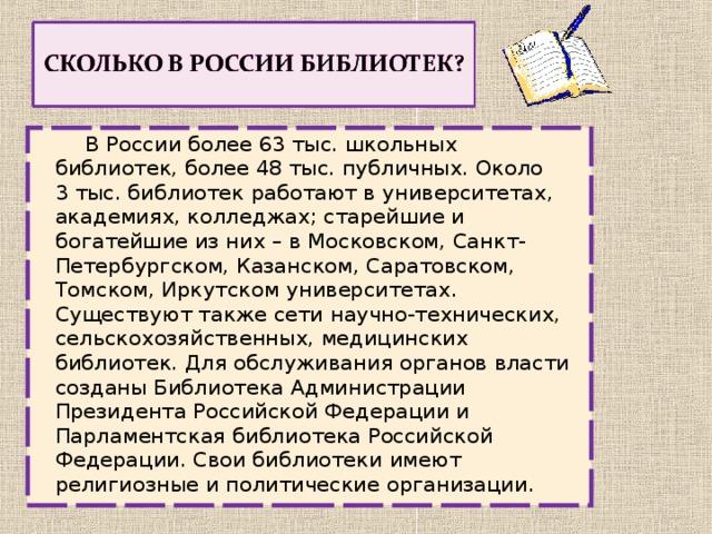 В России более 63тыс.школьных библиотек, более 48тыс.публичных. Около 3тыс.библиотек работают в университетах, академиях, колледжах; старейшие и богатейшие из них – в Московском, Санкт-Петербургском, Казанском, Саратовском, Томском, Иркутском университетах. Существуют также сети научно-технических, сельскохозяйственных, медицинских библиотек. Для обслуживания органов власти созданы Библиотека Администрации Президента Российской Федерации и Парламентская библиотека Российской Федерации. Свои библиотеки имеют религиозные и политические организации.