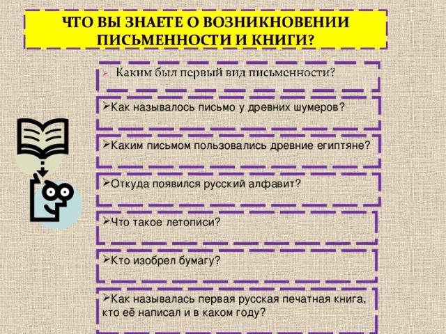 Как называлось письмо у древних шумеров?  Каким письмом пользовались древние египтяне? Откуда появился русский алфавит? Что такое летописи? Кто изобрел бумагу? Как называлась первая русская печатная книга, кто её написал и в каком году?