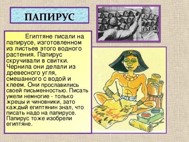 Египтяне писали на папирусе, изготовленном из листьев этого водного растения. Папирус скручивали в свитки. Чернила они делали из древесного угля, смешанного с водой и клеем. Они прославились своей письменностью. Писать умели немногие - только жрецы и чиновники, зато каждый египтянин знал, что писать надо на папирусе. Папирус тоже изобрели египтяне.