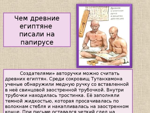 Чем древние египтяне писали на папирусе  Создателями» авторучки можно считать древних египтян. Среди сокровищ Тутанхамона ученые обнаружили медную ручку со вставленной в неё свинцовой заостренной трубочкой. Внутри трубочки находилась тростинка. Её заполняли темной жидкостью, которая просачивалась по волокнам стебля и накапливалась на заостренном конце. При письме оставался четкий след на папирусе.