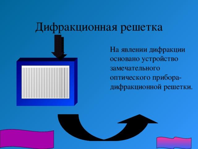 Дифракционная решетка  На явлении дифракции основано устройство замечательного оптического прибора-дифракционной решетки.