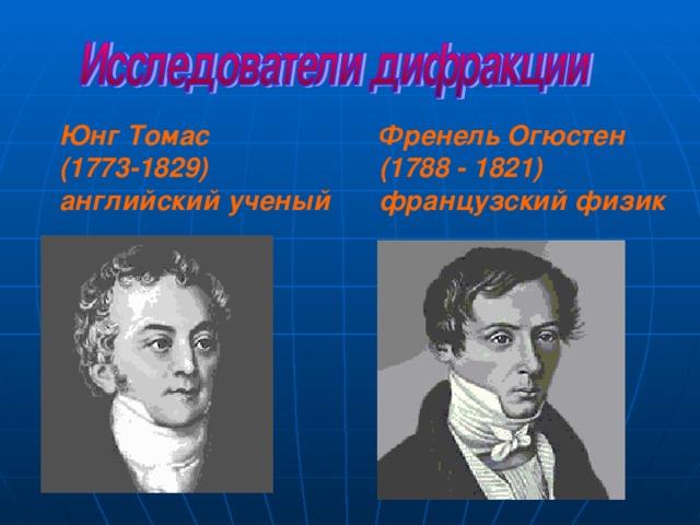 Юнг Томас  (1773-1829) английский ученый Френель Огюстен (1788 - 1821) французский физик
