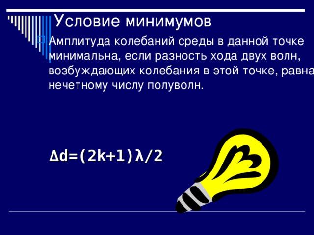 Условие минимумов Амплитуда колебаний среды в данной точке минимальна, если разность хода двух волн, возбуждающих колебания в этой точке, равна нечетному числу полуволн. ∆ d=(2k+1) λ /2