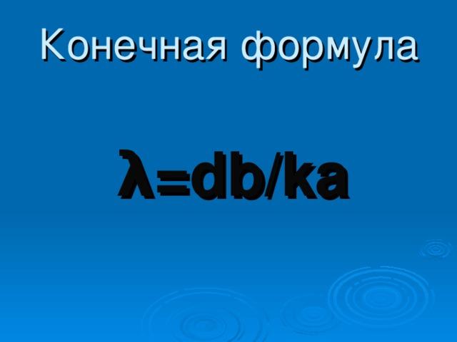 Конечная формула  λ = db/ka