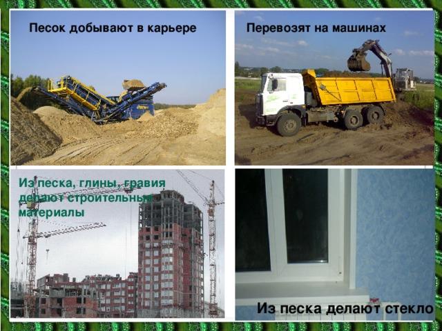 Песок добывают в карьере Перевозят на машинах Из песка, глины, гравия делают строительные материалы Из песка делают стекло