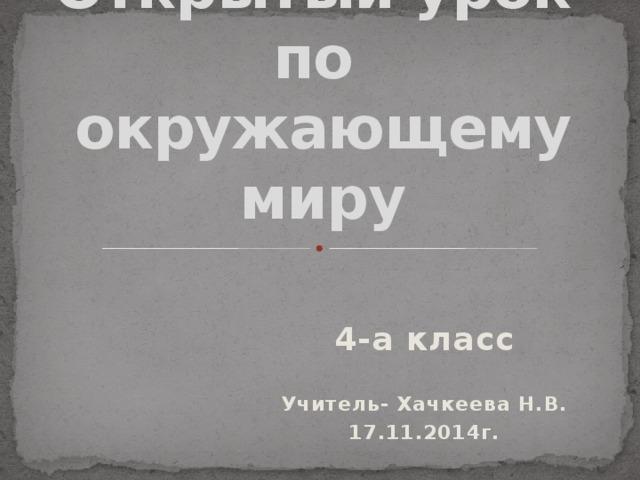 Открытый урок  по  окружающему миру   4-а класс  Учитель- Хачкеева Н.В. 17.11.2014г.