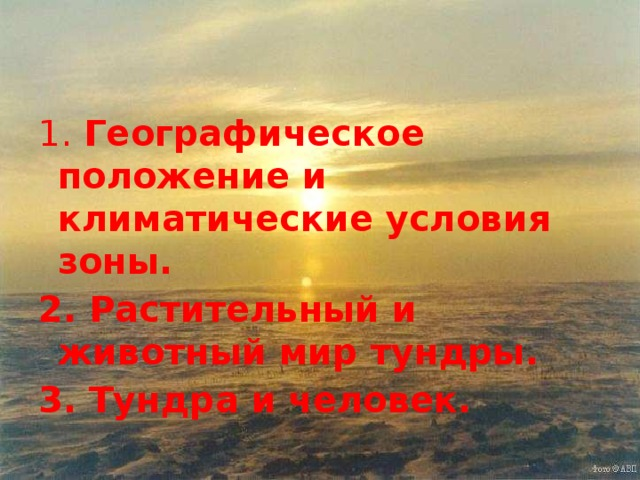 1. Географическое положение и климатические условия зоны. 2. Растительный и животный мир тундры. 3. Тундра и человек.