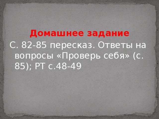 Домашнее задание С. 82-85 пересказ. Ответы на вопросы «Проверь себя» (с. 85); РТ с.48-49