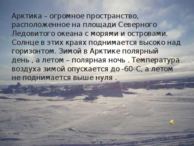 Арктика – огромное пространство, расположенное на площади Северного Ледовитого океана с морями и островами.  Солнце в этих краях поднимается высоко над горизонтом. Зимой в Арктике полярный день , а летом – полярная ночь . Температура воздуха зимой опускается до -60 о С, а летом не поднимается выше нуля .