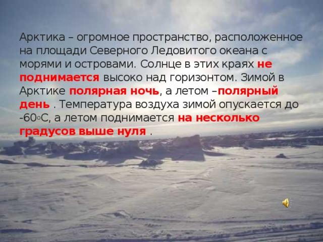 Арктика – огромное пространство, расположенное на площади Северного Ледовитого океана с морями и островами.  Солнце в этих краях не поднимается высоко над горизонтом. Зимой в Арктике полярная ночь , а летом – полярный день . Температура воздуха зимой опускается до -60 о С, а летом поднимается на несколько градусов выше нуля .
