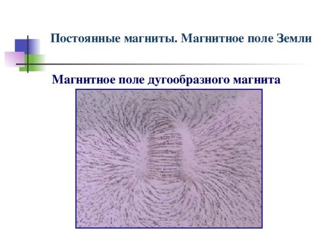 Постоянные магниты. Магнитное поле Земли Магнитное поле дугообразного магнита