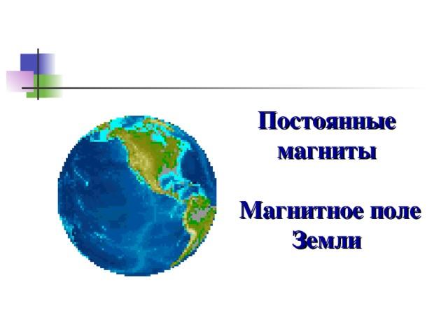 Постоянные магниты   Магнитное поле Земли