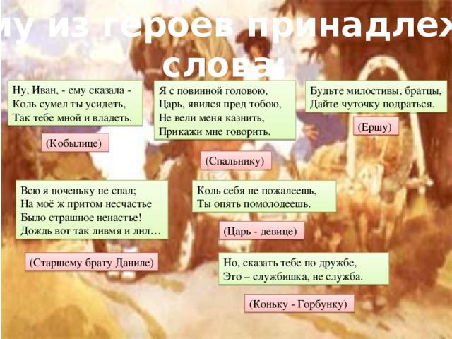 Кому из героев принадлежат слова: Ну, Иван, - ему сказала - Коль сумел ты усидеть, Так тебе мной и владеть. Будьте милостивы, братцы, Я с повинной головою, Царь, явился пред тобою, Дайте чуточку подраться. Не вели меня казнить, Прикажи мне говорить. (Ершу) (Кобылице) (Спальнику) Всю я ноченьку не спал; Коль себя не пожалеешь, Ты опять помолодеешь. На моё ж притом несчастье Было страшное ненастье! Дождь вот так ливмя и лил… (Царь - девице) (Старшему брату Даниле) Но, сказать тебе по дружбе, Это – службишка, не служба. (Коньку - Горбунку)