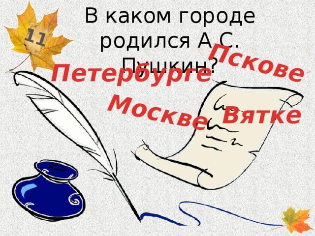 В каком городе родился А.С. Пушкин? 11 Пскове Москве Петербурге Вятке