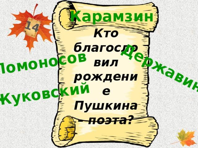 14 Ломоносов Державин Жуковский Карамзин Кто благословил рождение Пушкина – поэта?