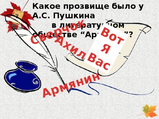"""Какое прозвище было у А.С. Пушкина в литературном обществе """"Арзамас""""? 15 Армянин Вот  Я Сверчок Вас Ахил"""