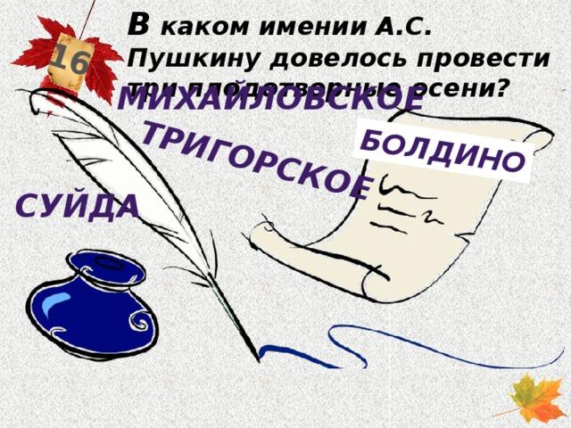 В каком имении А.С. Пушкину довелось провести три плодотворные осени? 16 Тригорское болдино Михайловское суйда