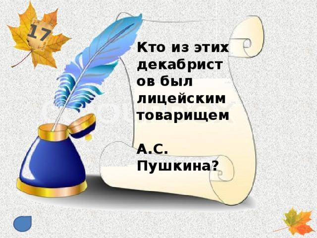 17 Кто из этих декабристов был лицейским товарищем А.С. Пушкина?