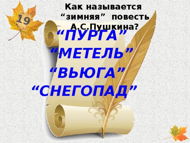 """Как называется """"зимняя"""" повесть А.С.Пушкина? 19 """" пурга"""" """" метель"""" """" вьюга"""" """" снегопад"""""""