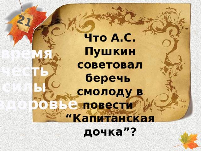 """21 Что А.С. Пушкин советовал беречь смолоду в повести """"Капитанская дочка""""? время честь силы здоровье"""